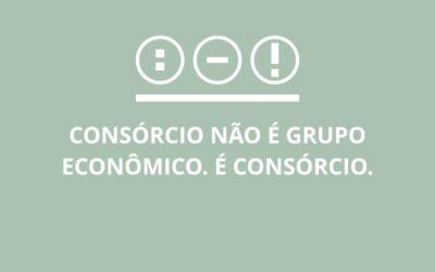 Consórcio Não é Grupo Econômico. É Consórcio.